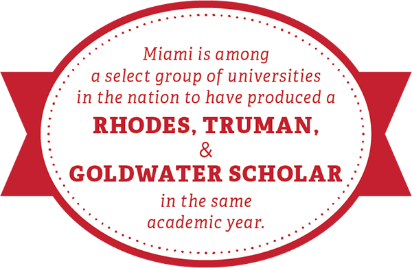 Miami is among a select group of universities in the nation to have produced a Rhodes, Truman, and Goldwater scholar in the same academic year