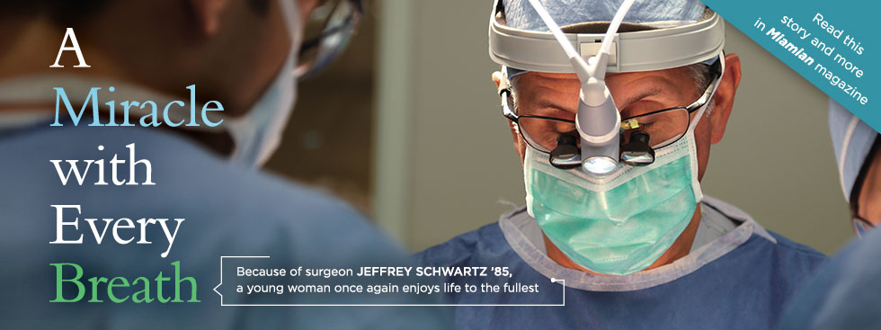 A miracle with every breath. Because of surgeon Jefferey Schwartz '85, a young woman once again enjoys life to the fullest. Photo of surgeon in surgical gear. Read this story and more in Miamian magazine