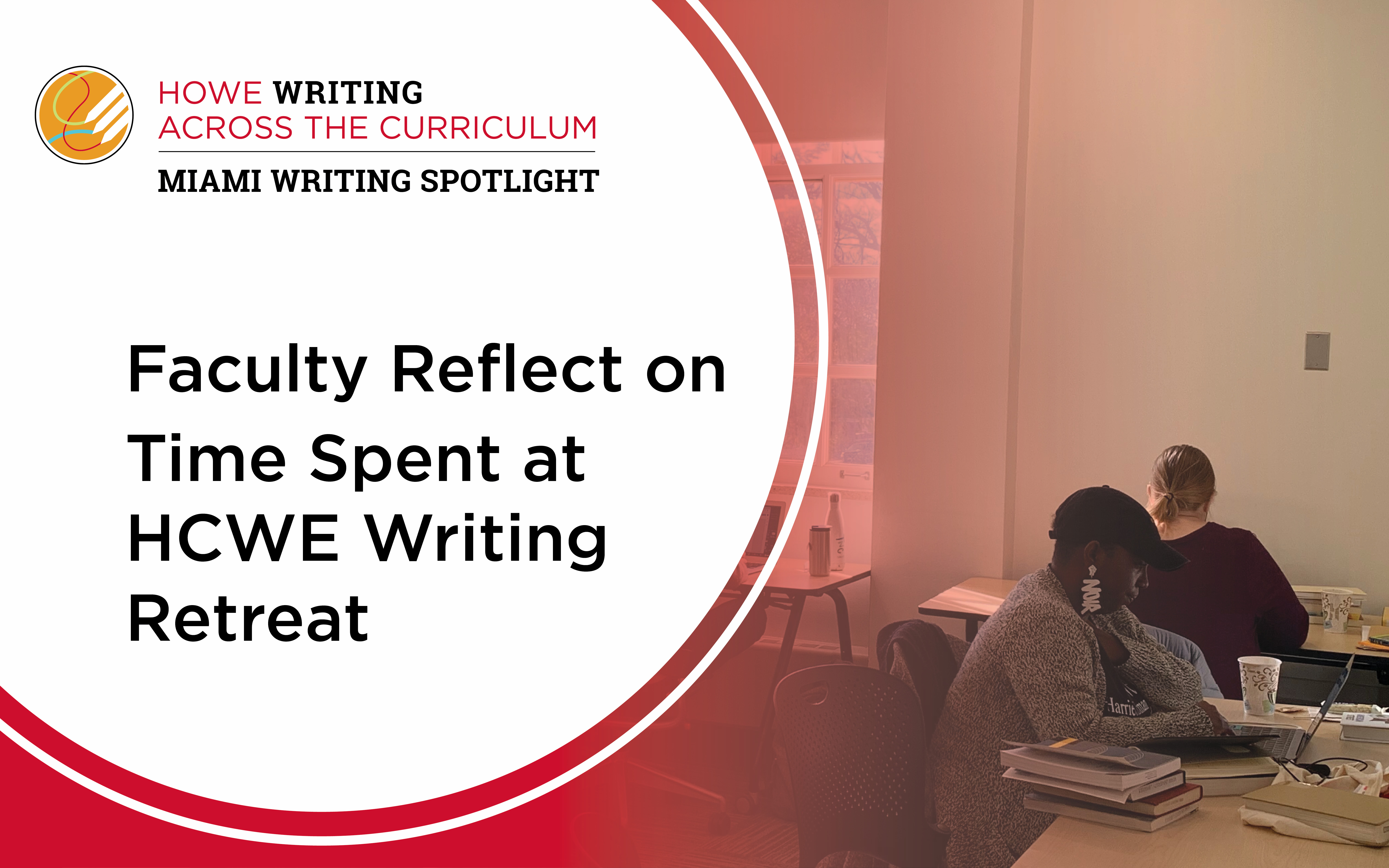 "Howe Writing Across the Curriculum, Miami Writing Spotlight. ""I love the dedicated time to writing."" Faculty reflect on time spent at HCWE Writing Retreat."""
