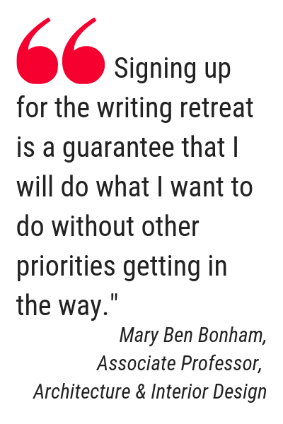 "Text: Quote from Mary Ben Bonham, Associate Professor, Architecture & Interior Design, ""Signing up for the writing retreat is a guarantee that I will what I ant to do without other priorities getting in the way."""