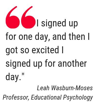 "Text: Quote from Leah Wasburn-Moses, Professor,  Educational Psychology, ""I signed up for one day, and then I got so excited I signed up for another day."""