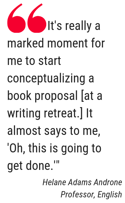 "Text: Quote from Helane Adams Androne, Professor, English, ""It's really a marked moment for me to start conceptualizing a book proposal [at a writing retreat.] It almost says to me, 'Oh, this is going to get done."""