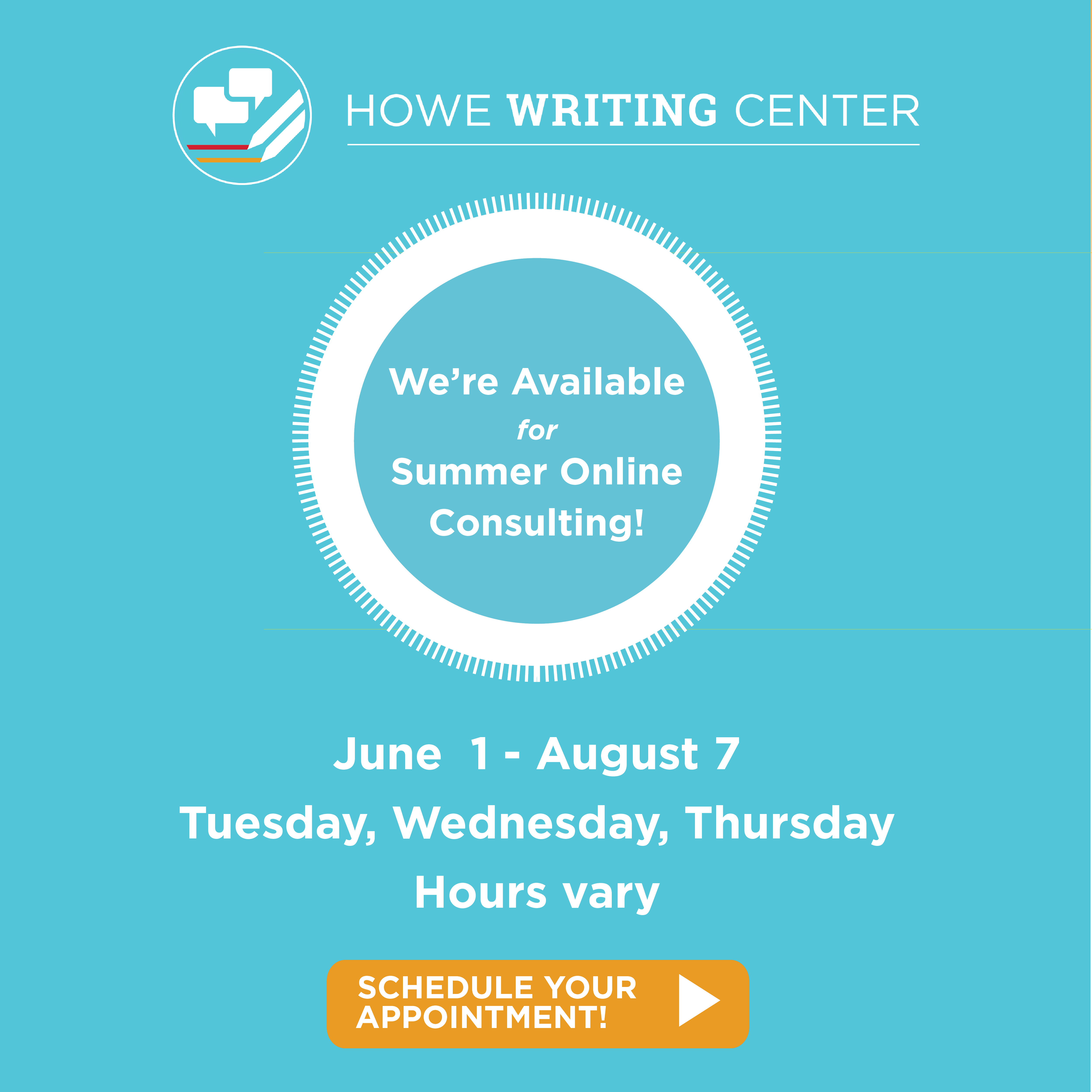 The Howe Writing Center logo. We're available for online writing consulting.  June 1-August 7, Tuesday, Wednesday, Thursday, hours vary. Schedule your appointment now.