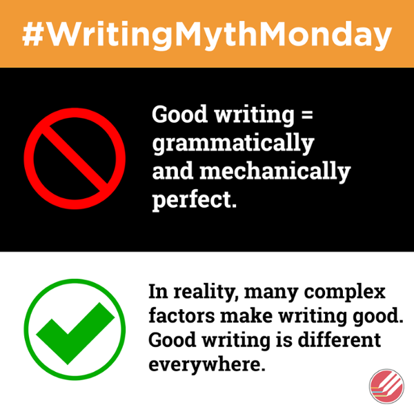 Writing Myth Monday. Myth Good writing is grammatically and mechanically perfect. In reality, many complex factors make writing good. Good writing is different everywhere.