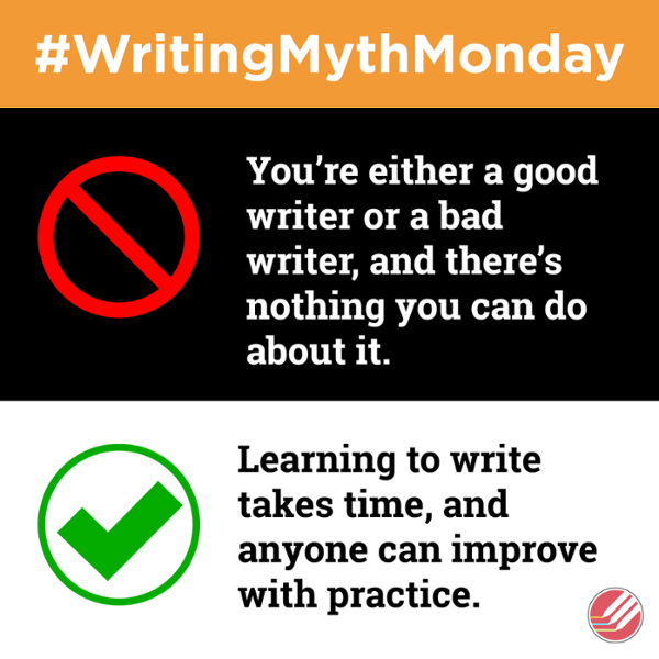 WritingMythMonday Myth You're either a good writer or a bad writer, and there's nothing you can do about it. Truth Learning to write takes time, and anyone can improve with practice.