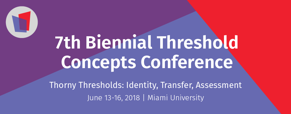 Text: 7th Biennial Threshold Concepts Conference. Thorny Thresholds: Identity, Transfer, Assessment. June 13-16, 2018. Miami University