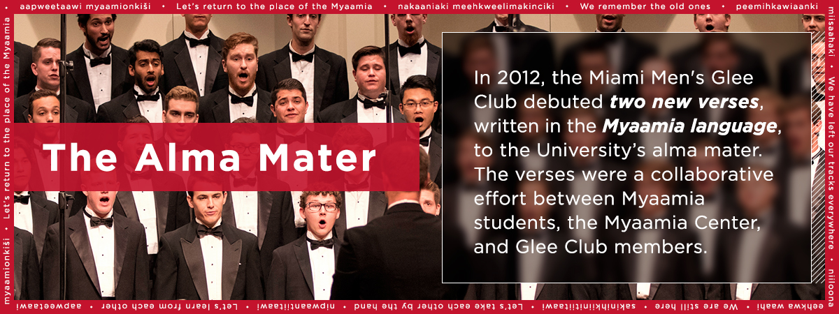 The Alma Mater. In 2012, the Miami Men's Glee Club debuted two new verses, written in the Myaamia language, to the University's alma mater. The verses were a collaborative effort between Myaamia students, the Myaamia Center and Glee Club members.