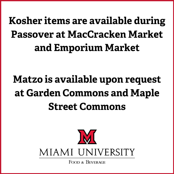 Kosher items are available during Passover at MacCracken Market and Emporium Market. Matzo is available upon request at Garden Commons and Maple Street Commons.