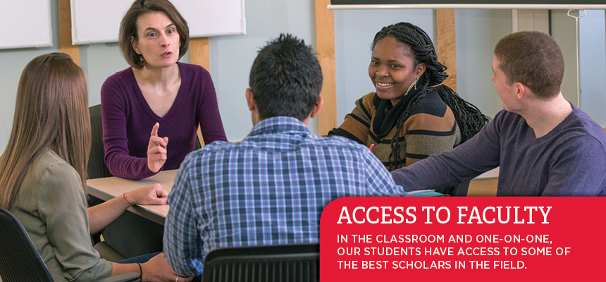 Access to faculty.In the classroom and one-on-one,  Our students have access to some of  The best scholars in the field.
