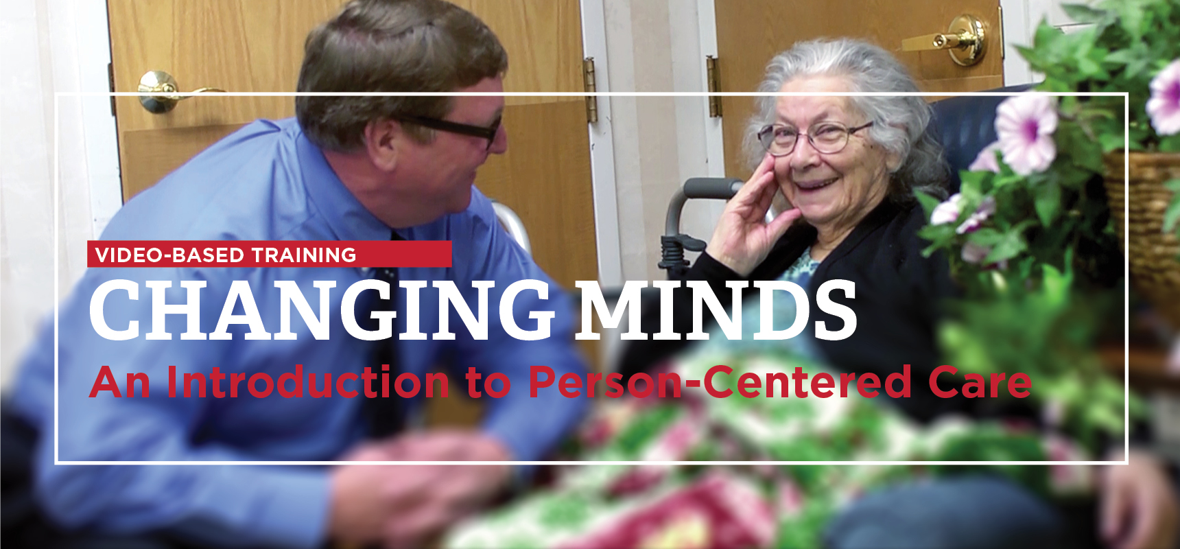 Video-based training Changing minds An Introduction to Person-Centered Care