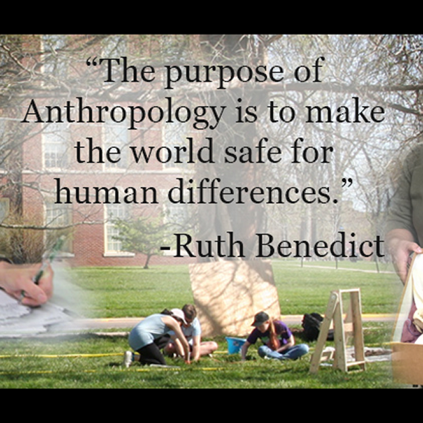 'The purpose of Anthropology is to make the world safe for human differences.' Ruth Benedict