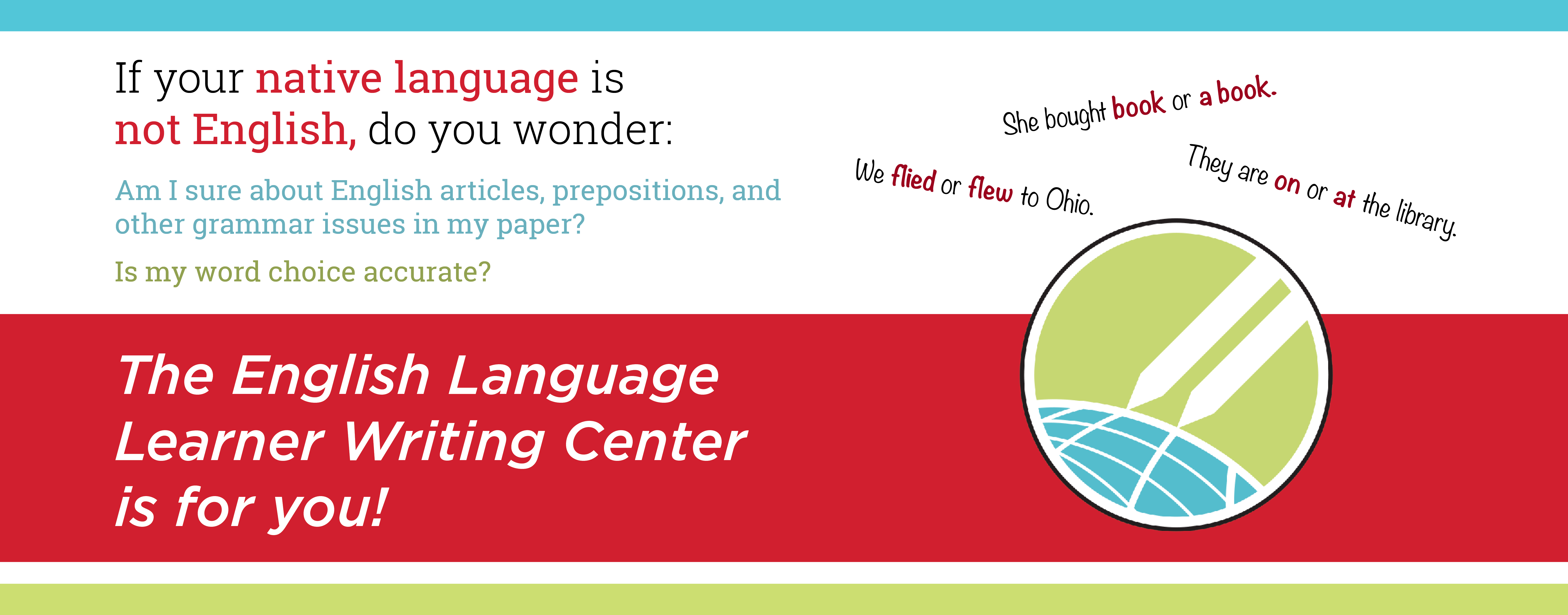 If your native language is not English, do you wonder: Am I sure about English articles, prepositions, and other grammar issues in my paper?  Is my writing clear and concise? Is my word choice accurate?  The English Language Learner Writing Center is for you!
