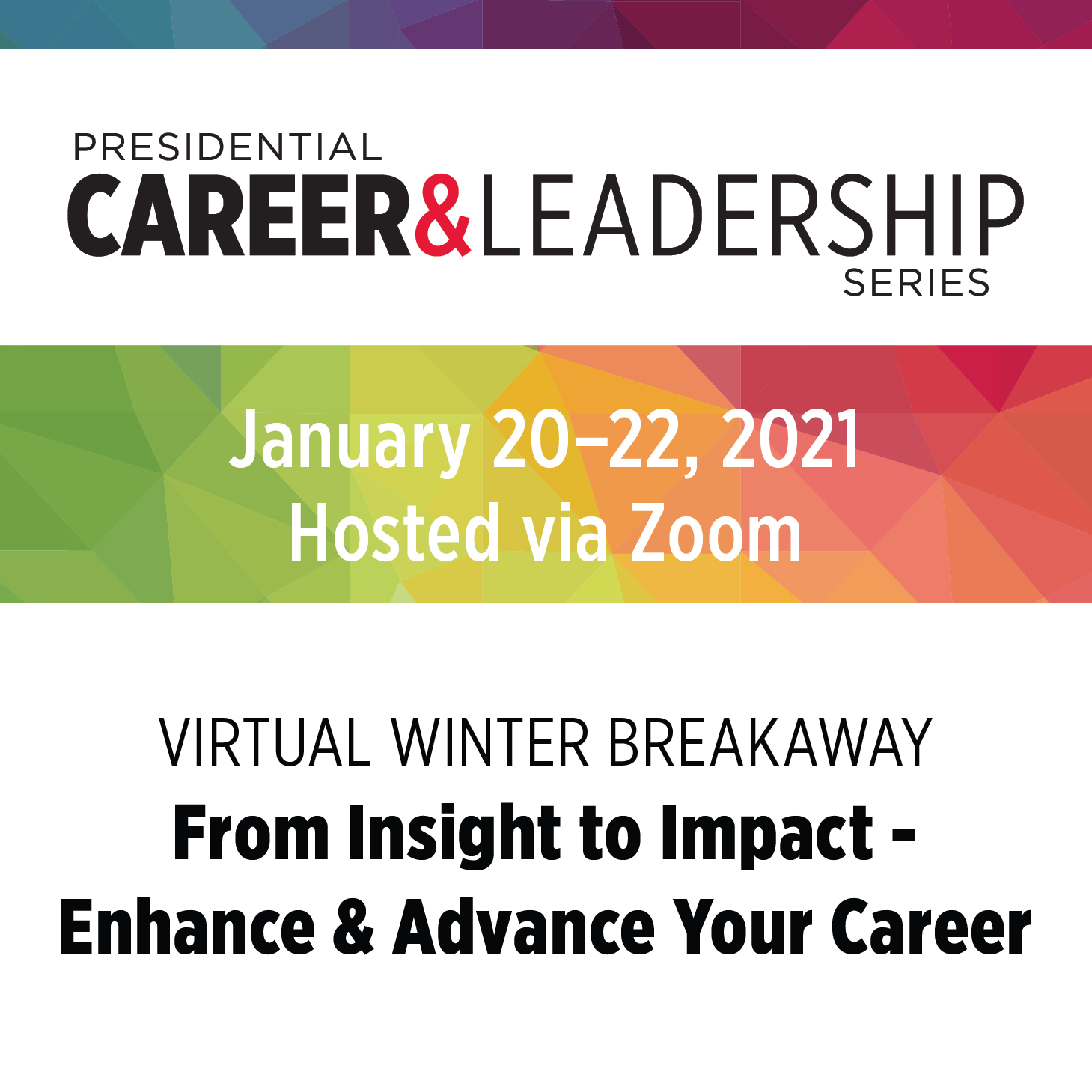 Presidential Career & Leadership Series - January 20-22, 2021 hosted via Zoom - Virtual Winter Breakaway From Insight to Impact - Enhance & Advance Your Career