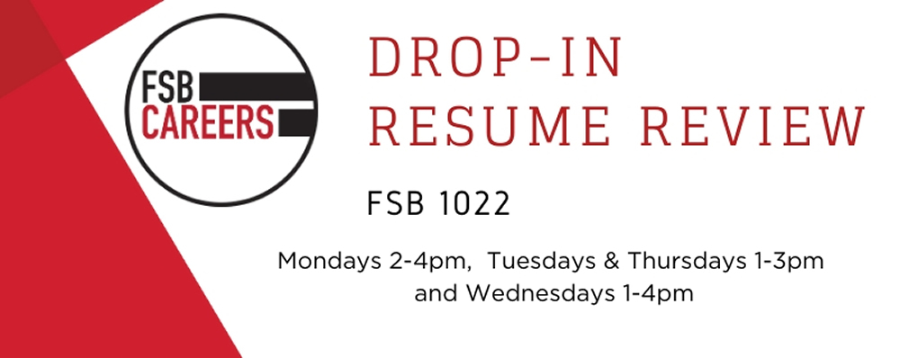Hours for drop in resume reviews in fsb 1022 - Mondays 2-4pm     Tuesdays & Thursdays 1-3pm     Wednesdays 1-4pm