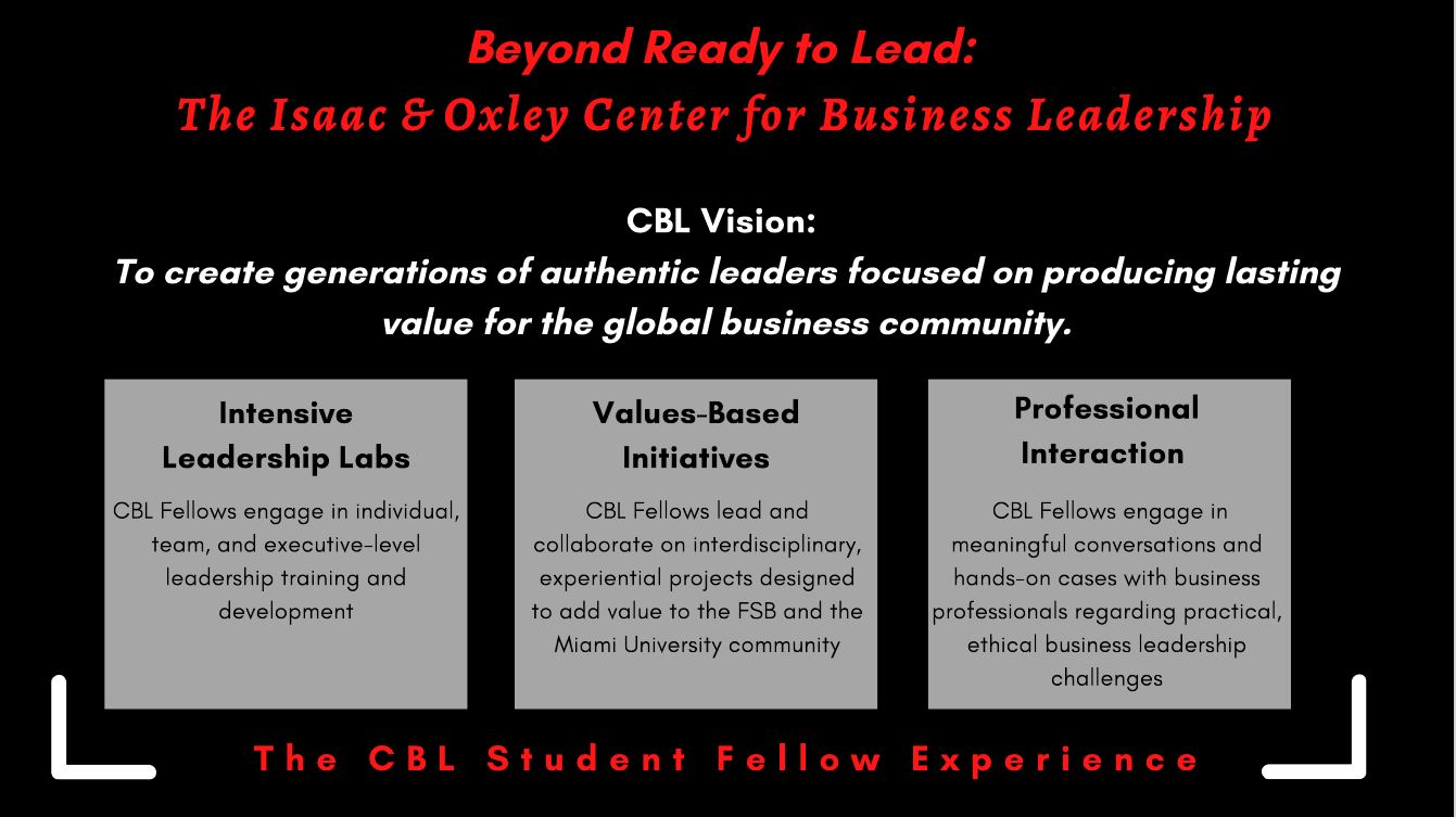 Beyond Ready to Lead:The Isaac & Oxley Center for Business LeadershipCBL Vision:To create generations of authentic leaders focused on producing lastingvalue for the global business community.Intensive Leadership Labs Values-Based Initiatives Professional Interaction CBL Fellows engage inmeaningful conversations andhands-on cases with businessprofessionals regarding practical,ethical business leadershipchallengesCBL Fellows lead andcollaborate on interdisciplinary,experiential projects designedto add value to the FSB and theMiami University communityCBL Fellows engage in individual,team, and executive-levelleadership training anddevelopment T h e   C B L   S t u d e n t   F e l l o w   E x p e r i e n c e