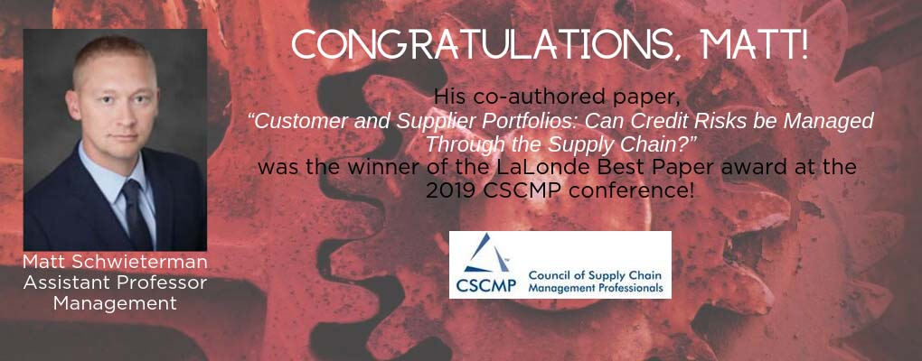 "Congratulations, Matt Schwieterman, Assistant Professor of Management.     His co-authored paper, ""Customer and Supplier Portfolios: Can Credit Risks be Managed Through the Supply Chain?""  was the winner of the LaLonde Best Paper award at the 2019 CSCMP conference!"