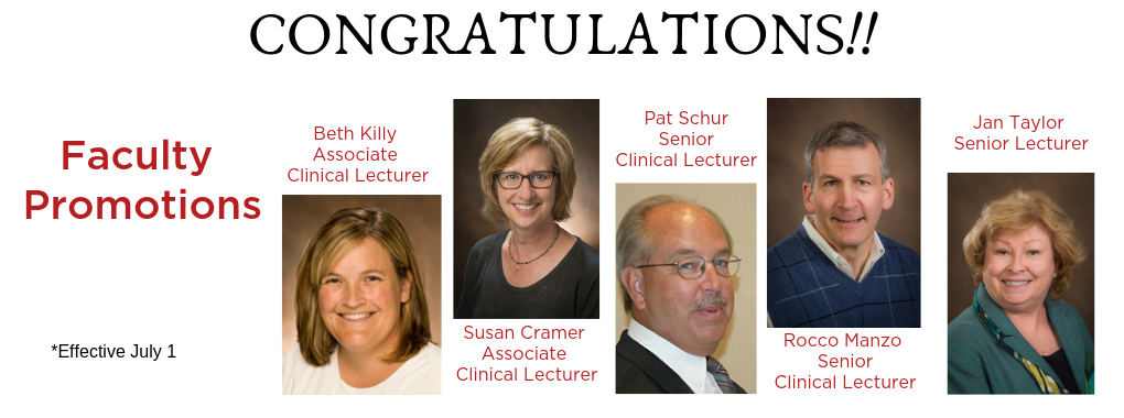 Congratulations on your promotions Beth Killy, Associate Clinical Lecturer; Susan Cramer, Associate Clinical Lecturer; Pat Schur, Senior Clinical Lecturer; Rocco Manzo, Senior Clinical Lecturer and Jan Taylor, Senior Lecturer.