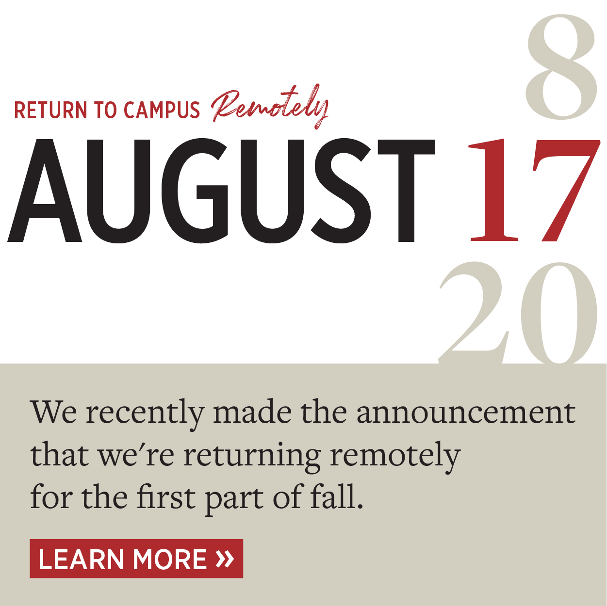 Return to Campus Remotely August 17. We recently made the announcement that we're returning remotely for the fist part of fall. Learn more.