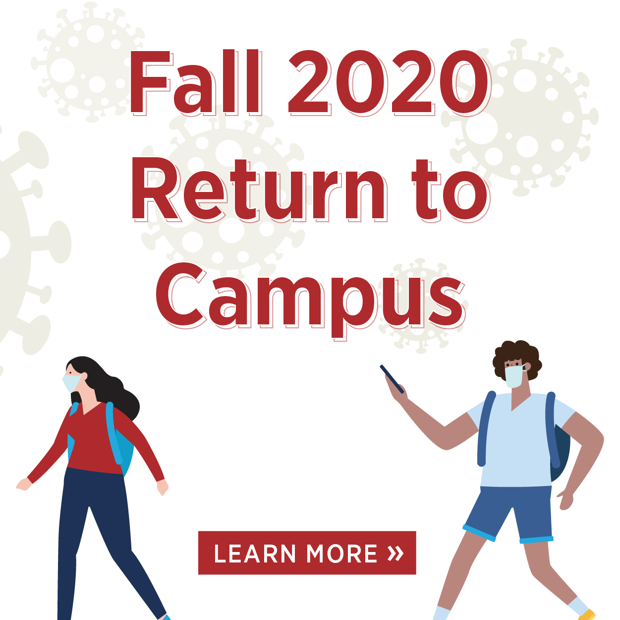 Fall 2020 Return to Campus. Learn More.