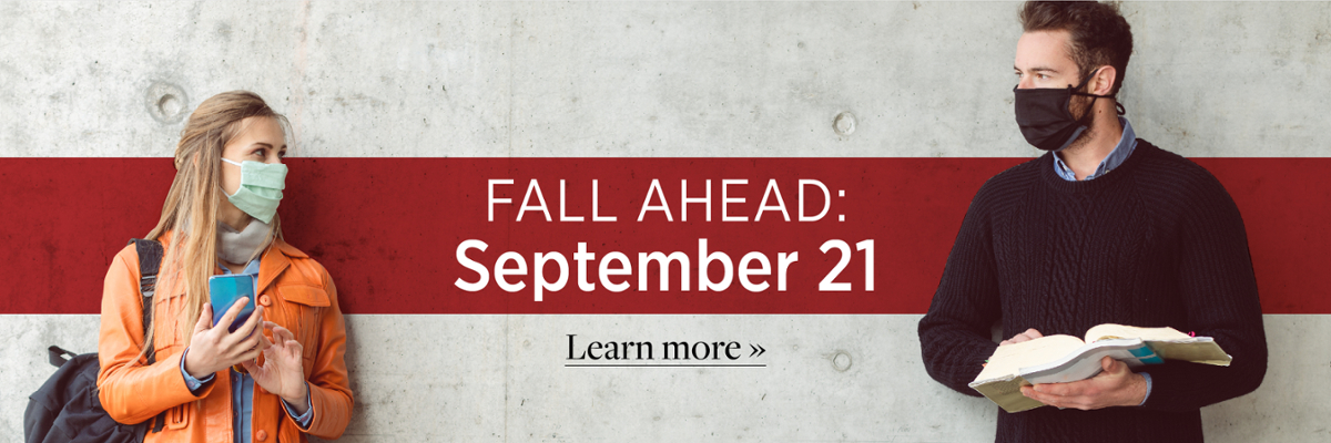 Fall Ahead. September 21. Learn More. 2 people standing with masks on looking at each other.
