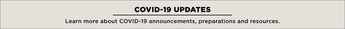 COVID-19 Updates. Learn more about COVID-19 announcements, preparations and resources.