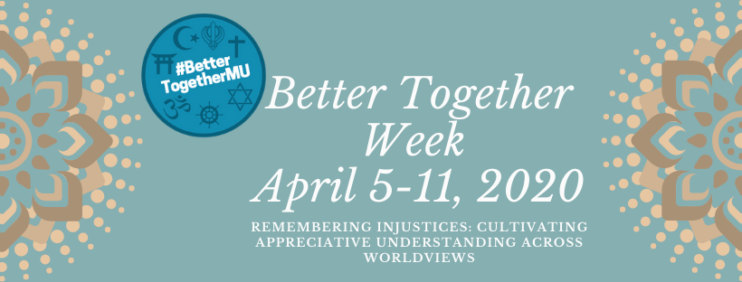 Better Together Week, April 5-11, 2020. Remembering Injustices, Cultivating Appreciative Understandings Across Worldviews