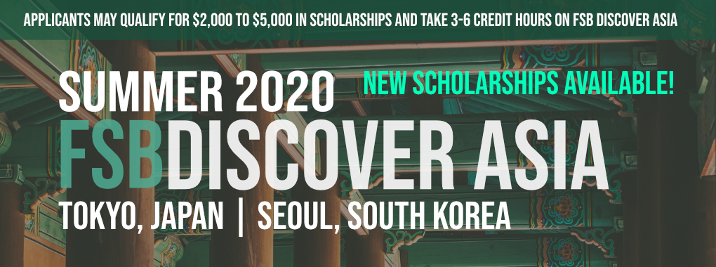 Green and brown background with the text-Applicants may qualify for $2,000 to $5,000 in scholarships and take 3-6 credit hours on FSB Discover Asia. Summer 2020 New Scholarships Available. FSB Discover Asia. Tokyo Japan & Seoul, South Korea
